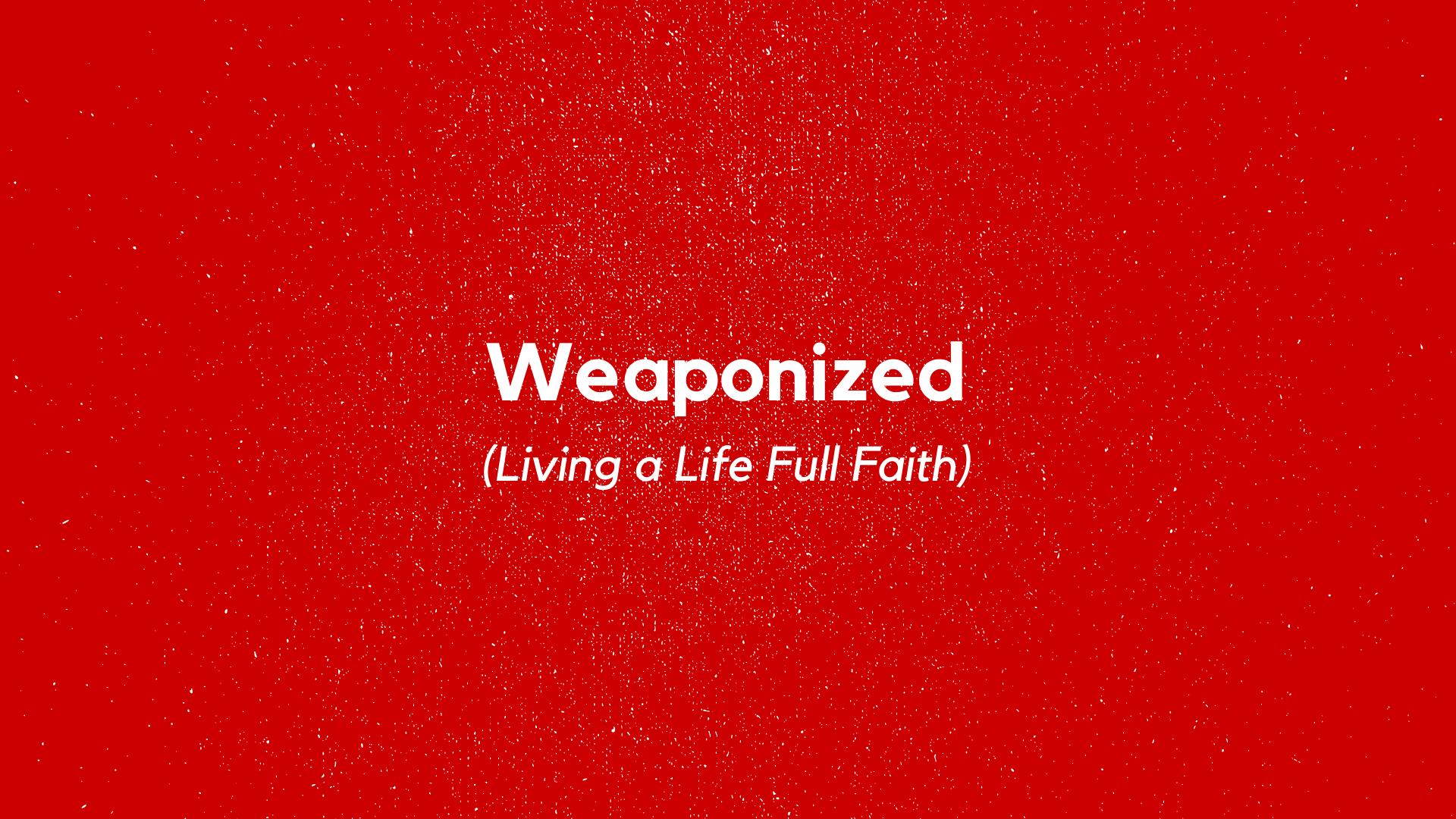Weaponized(Living a Life Full Faith)