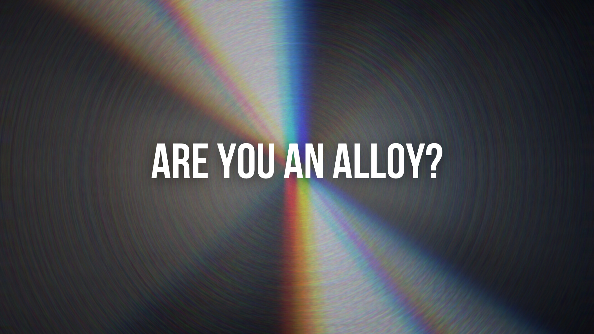 Are You An Alloy?