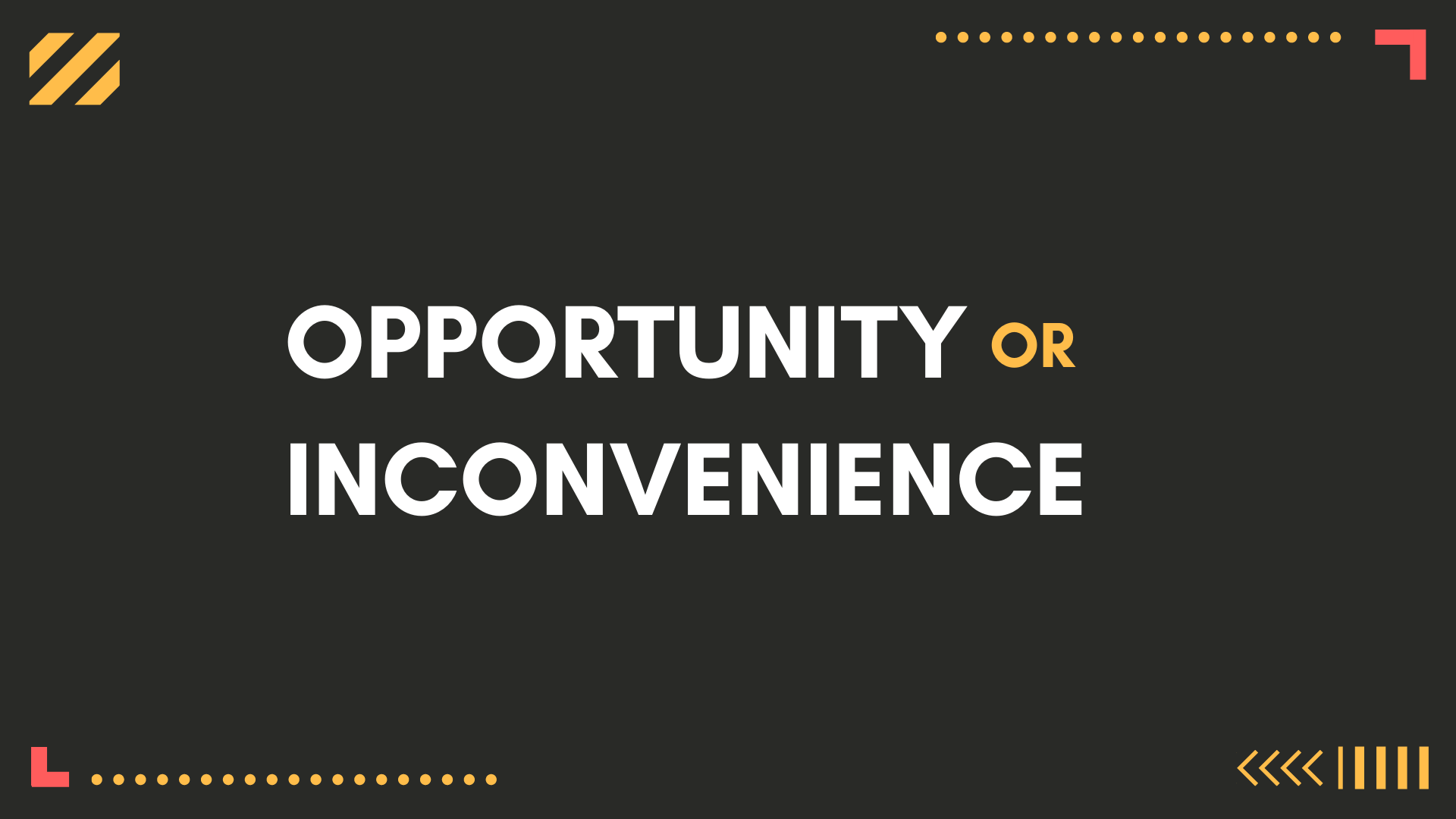 Opportunity or Inconvenience?
